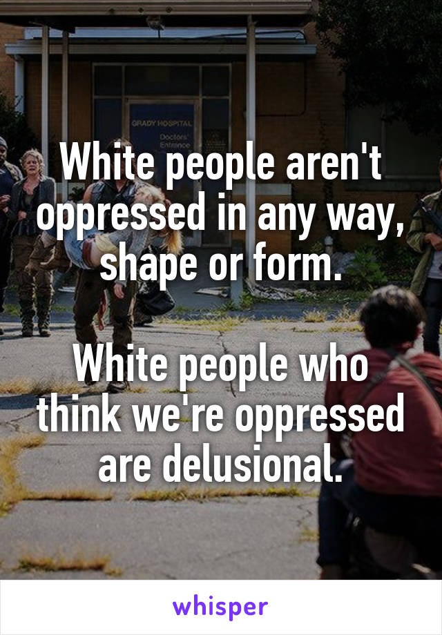 White people aren't oppressed in any way, shape or form.  White people who think we're oppressed are delusional.