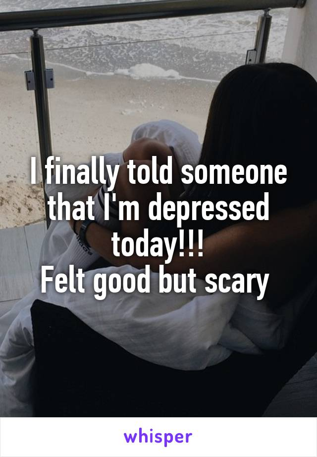 I finally told someone that I'm depressed today!!! Felt good but scary