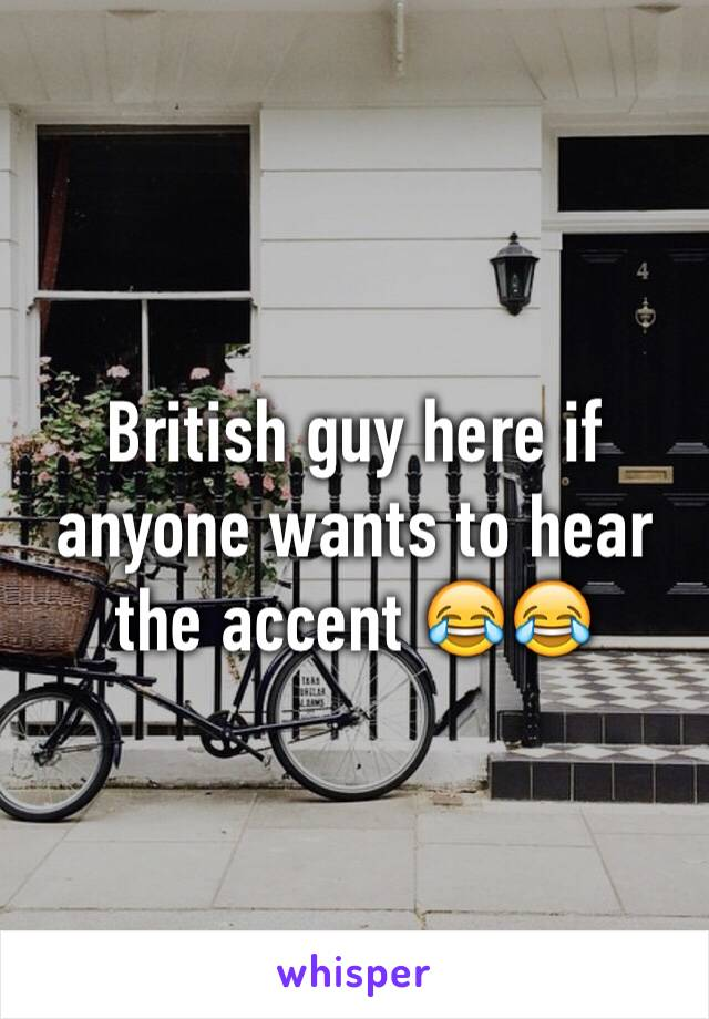 British guy here if anyone wants to hear the accent 😂😂