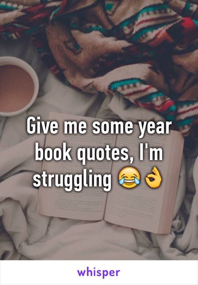 Give me some year book quotes, I'm struggling 😂👌