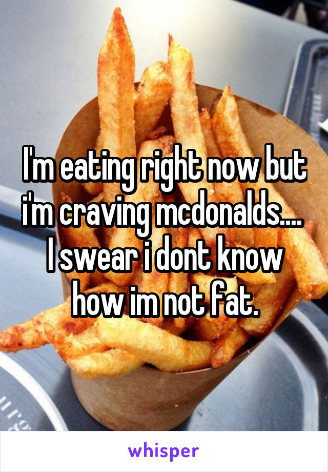 I'm eating right now but i'm craving mcdonalds....  I swear i dont know how im not fat.