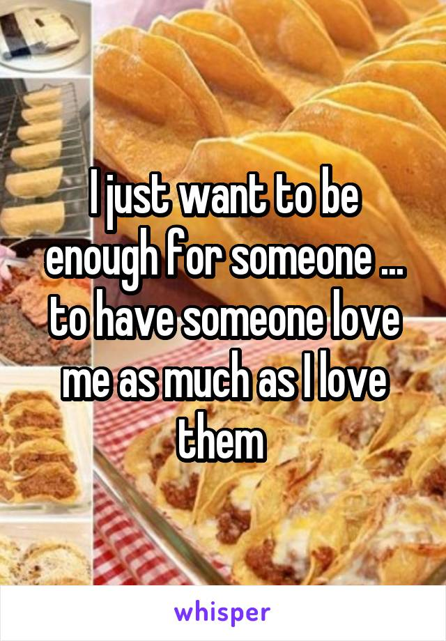 I just want to be enough for someone ... to have someone love me as much as I love them