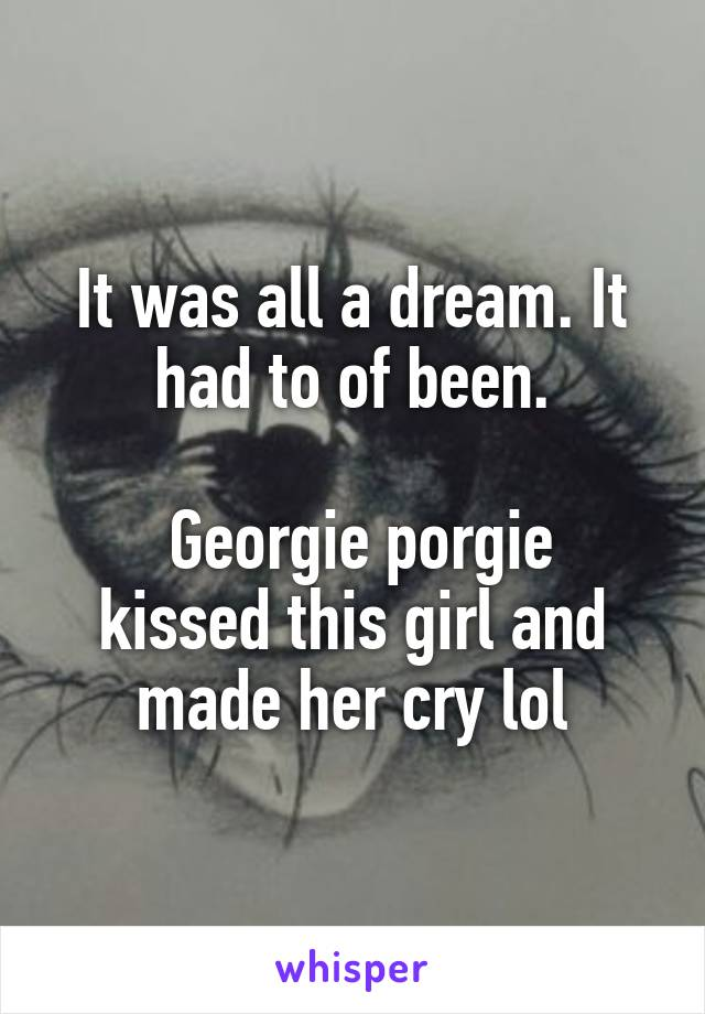 It was all a dream. It had to of been.   Georgie porgie kissed this girl and made her cry lol