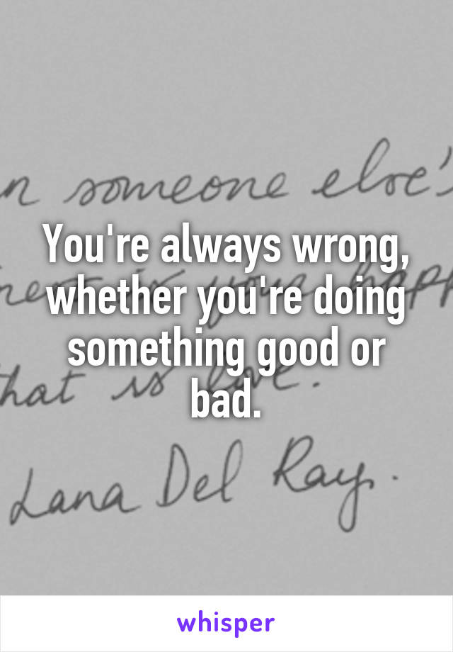 You're always wrong, whether you're doing something good or bad.