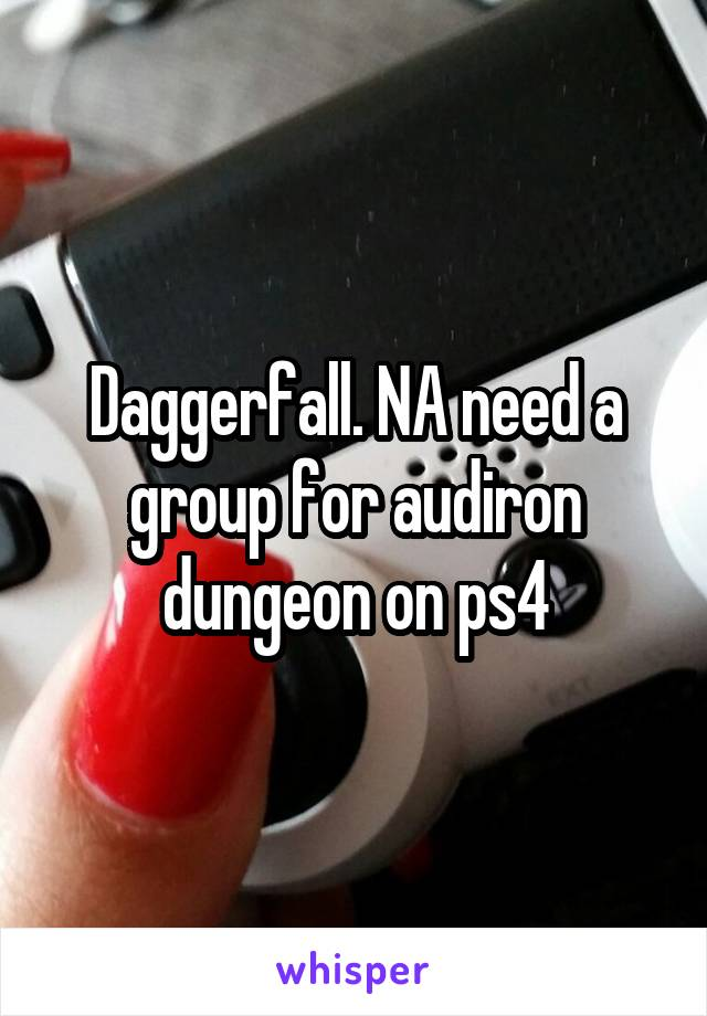 Daggerfall. NA need a group for audiron dungeon on ps4