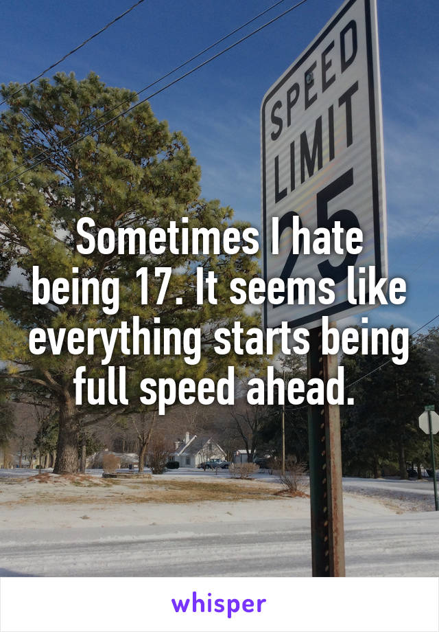 Sometimes I hate being 17. It seems like everything starts being full speed ahead.