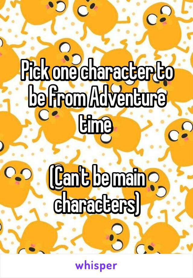 Pick one character to be from Adventure time   (Can't be main characters)