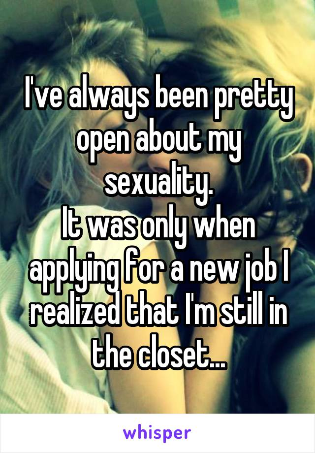 I've always been pretty open about my sexuality. It was only when applying for a new job I realized that I'm still in the closet...