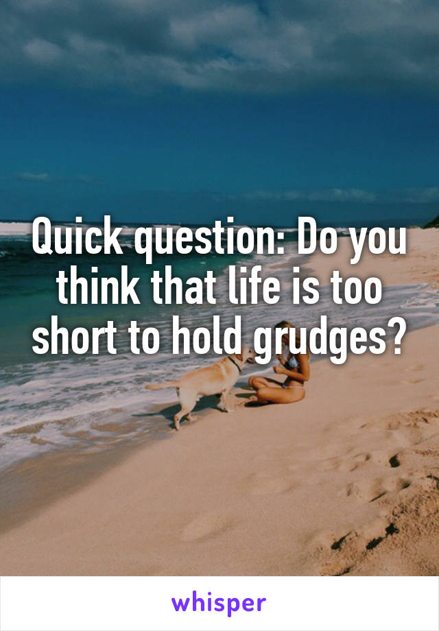 Quick question: Do you think that life is too short to hold grudges?