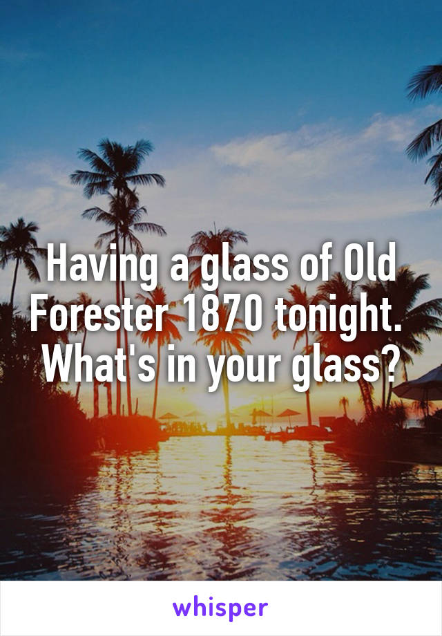Having a glass of Old Forester 1870 tonight.  What's in your glass?