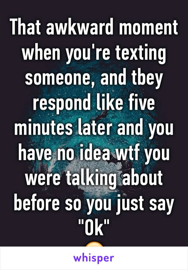 """That awkward moment when you're texting someone, and tbey respond like five minutes later and you have no idea wtf you were talking about before so you just say """"Ok"""" 😂"""
