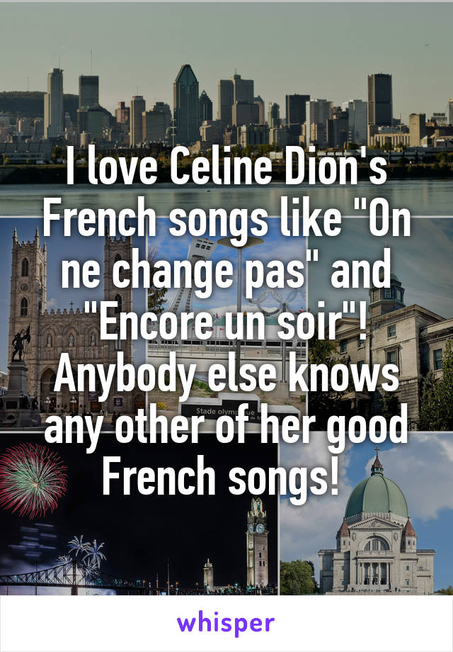 "I love Celine Dion's French songs like ""On ne change pas"" and ""Encore un soir""! Anybody else knows any other of her good French songs!"