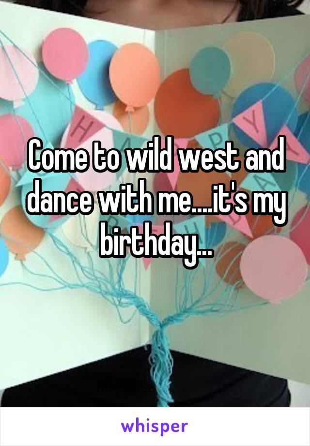 Come to wild west and dance with me....it's my birthday...