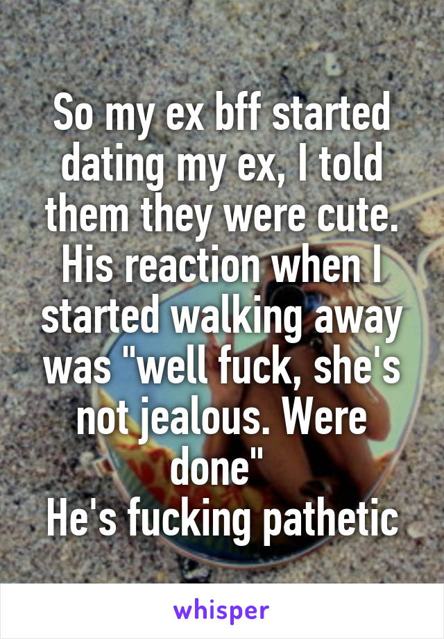 """So my ex bff started dating my ex, I told them they were cute. His reaction when I started walking away was """"well fuck, she's not jealous. Were done""""  He's fucking pathetic"""