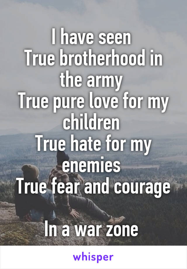 I have seen  True brotherhood in the army  True pure love for my children  True hate for my enemies  True fear and courage  In a war zone