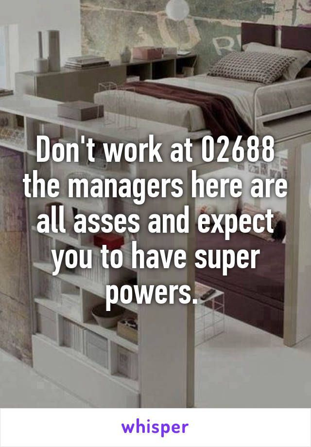 Don't work at 02688 the managers here are all asses and expect you to have super powers.