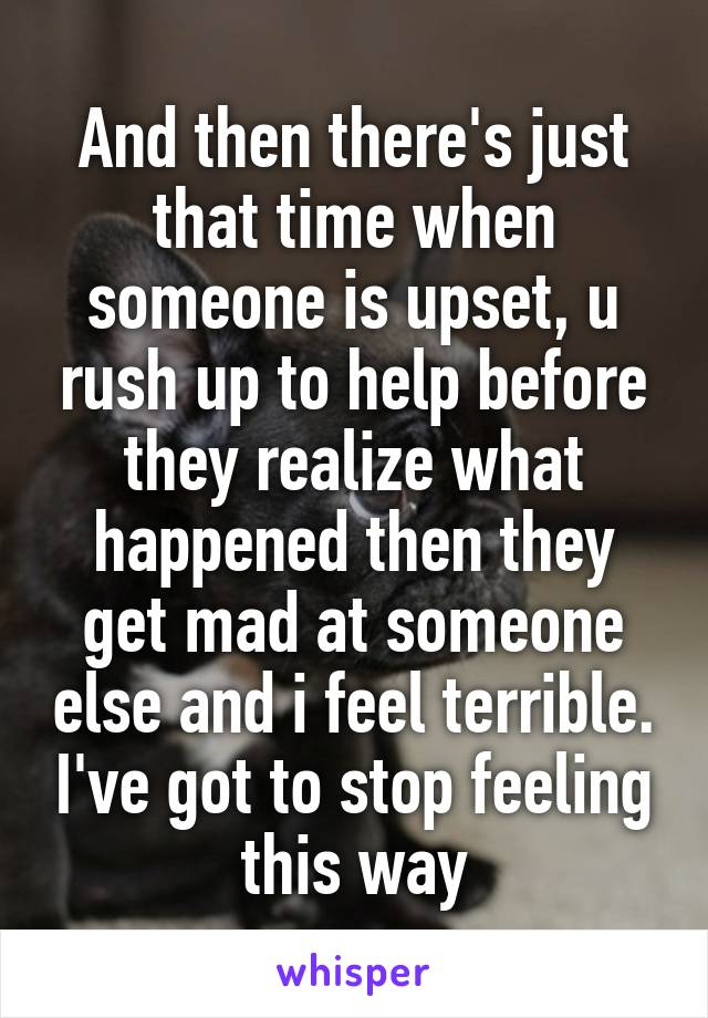 And then there's just that time when someone is upset, u rush up to help before they realize what happened then they get mad at someone else and i feel terrible. I've got to stop feeling this way