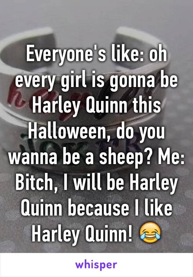 Everyone's like: oh every girl is gonna be Harley Quinn this Halloween, do you wanna be a sheep? Me: Bitch, I will be Harley Quinn because I like Harley Quinn! 😂