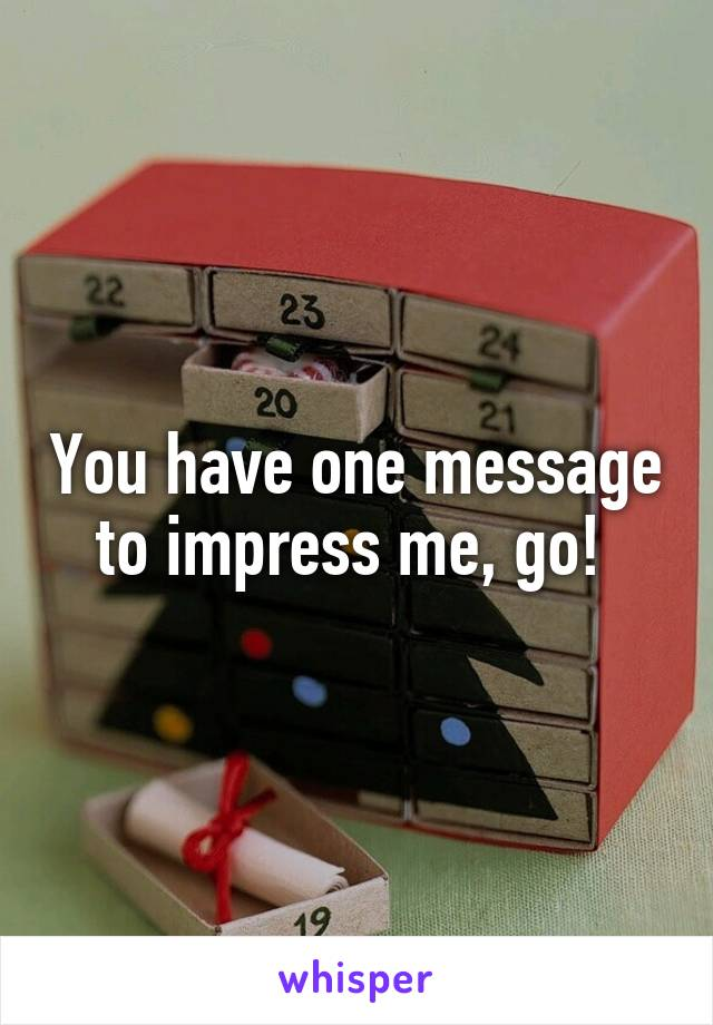 You have one message to impress me, go!