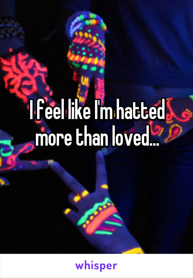 I feel like I'm hatted more than loved...