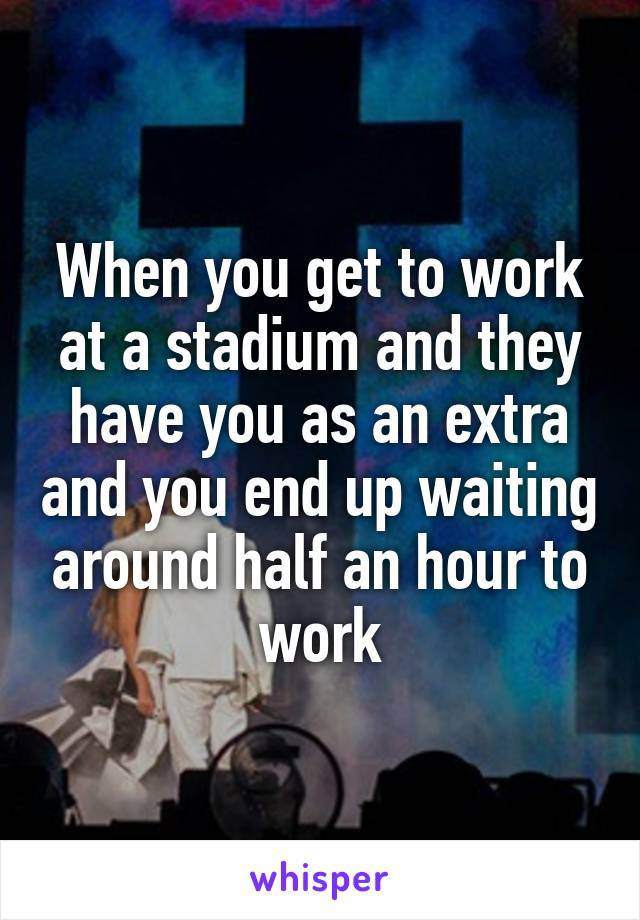 When you get to work at a stadium and they have you as an extra and you end up waiting around half an hour to work
