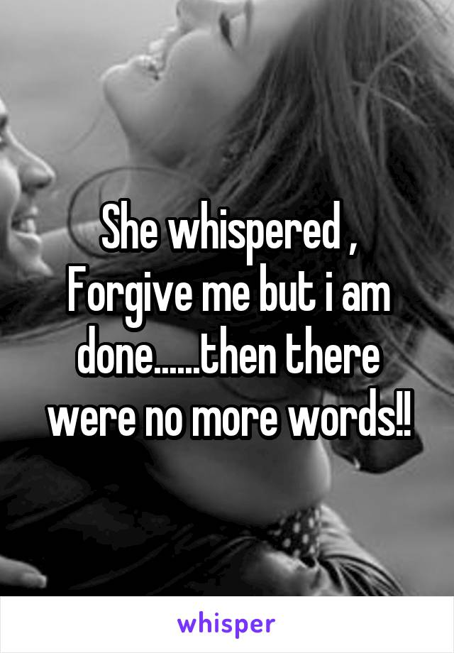 She whispered , Forgive me but i am done......then there were no more words!!