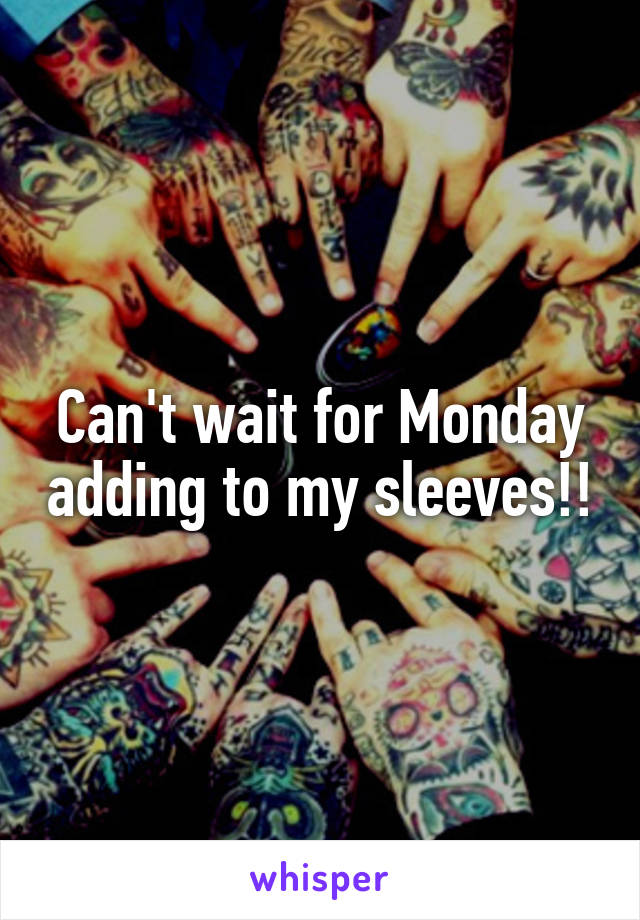 Can't wait for Monday adding to my sleeves!!