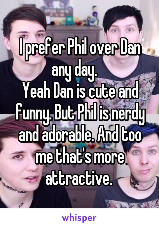 I prefer Phil over Dan any day.     Yeah Dan is cute and funny. But Phil is nerdy and adorable. And too me that's more attractive.