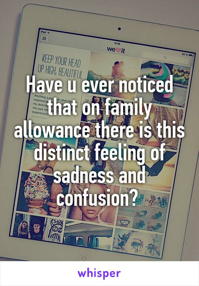 Have u ever noticed that on family allowance there is this distinct feeling of sadness and confusion?