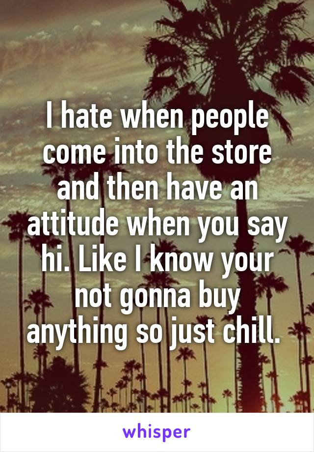 I hate when people come into the store and then have an attitude when you say hi. Like I know your not gonna buy anything so just chill.