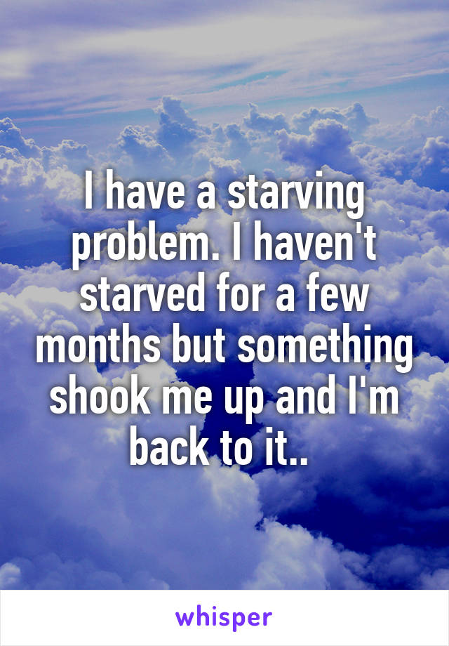 I have a starving problem. I haven't starved for a few months but something shook me up and I'm back to it..