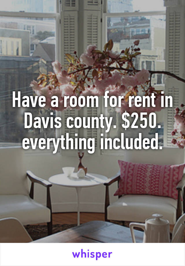 Have a room for rent in Davis county. $250. everything included.