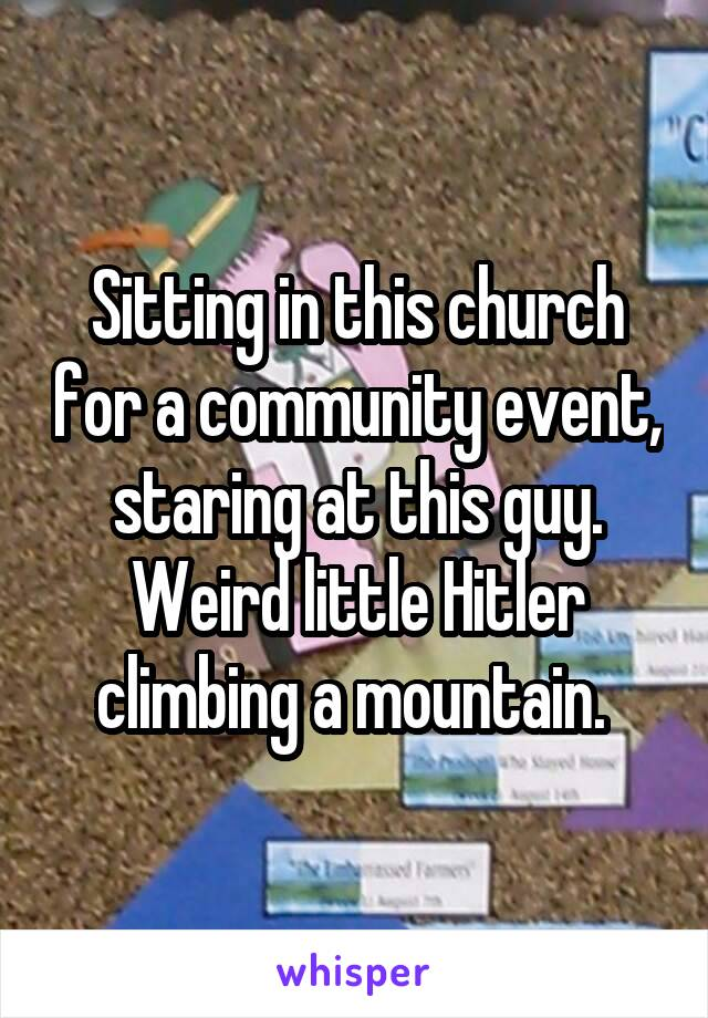 Sitting in this church for a community event, staring at this guy. Weird little Hitler climbing a mountain.