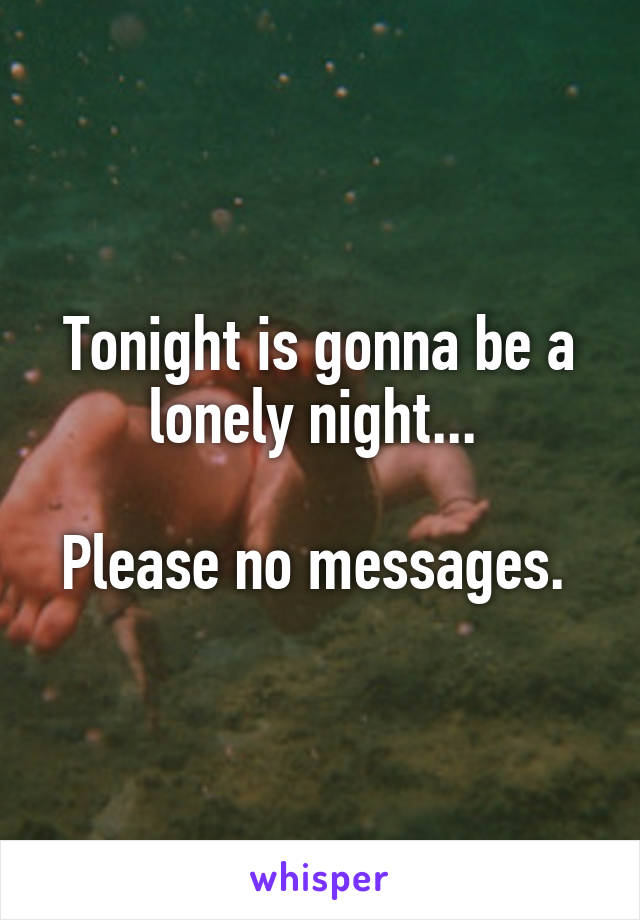Tonight is gonna be a lonely night...   Please no messages.