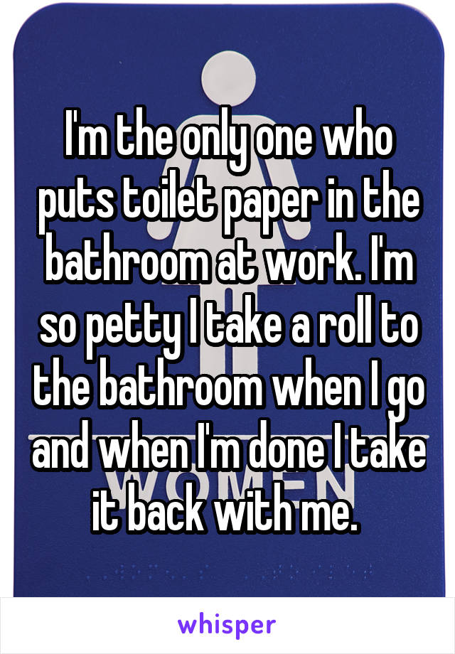 I'm the only one who puts toilet paper in the bathroom at work. I'm so petty I take a roll to the bathroom when I go and when I'm done I take it back with me.