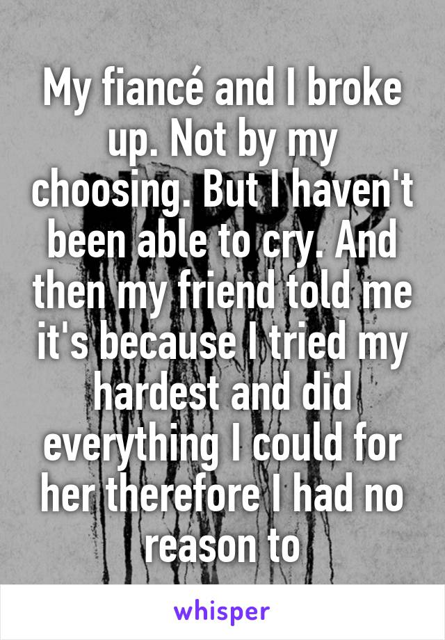 My fiancé and I broke up. Not by my choosing. But I haven't been able to cry. And then my friend told me it's because I tried my hardest and did everything I could for her therefore I had no reason to