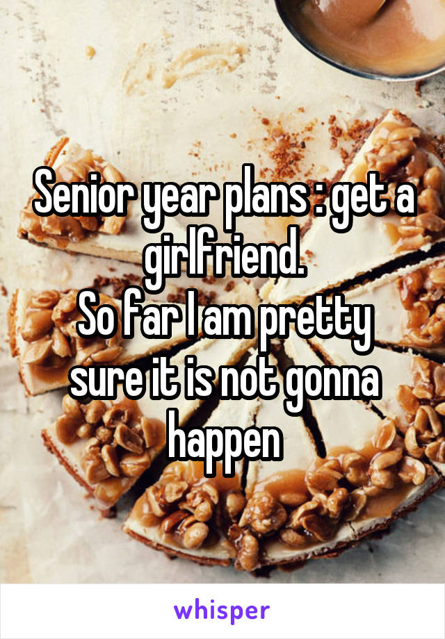 Senior year plans : get a girlfriend. So far I am pretty sure it is not gonna happen