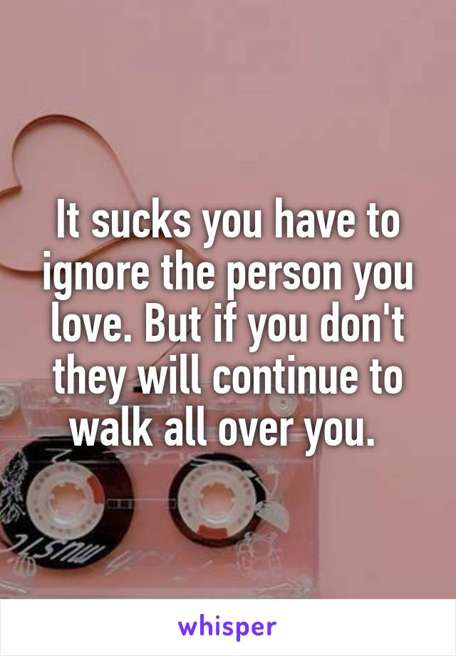 It sucks you have to ignore the person you love. But if you don't they will continue to walk all over you.