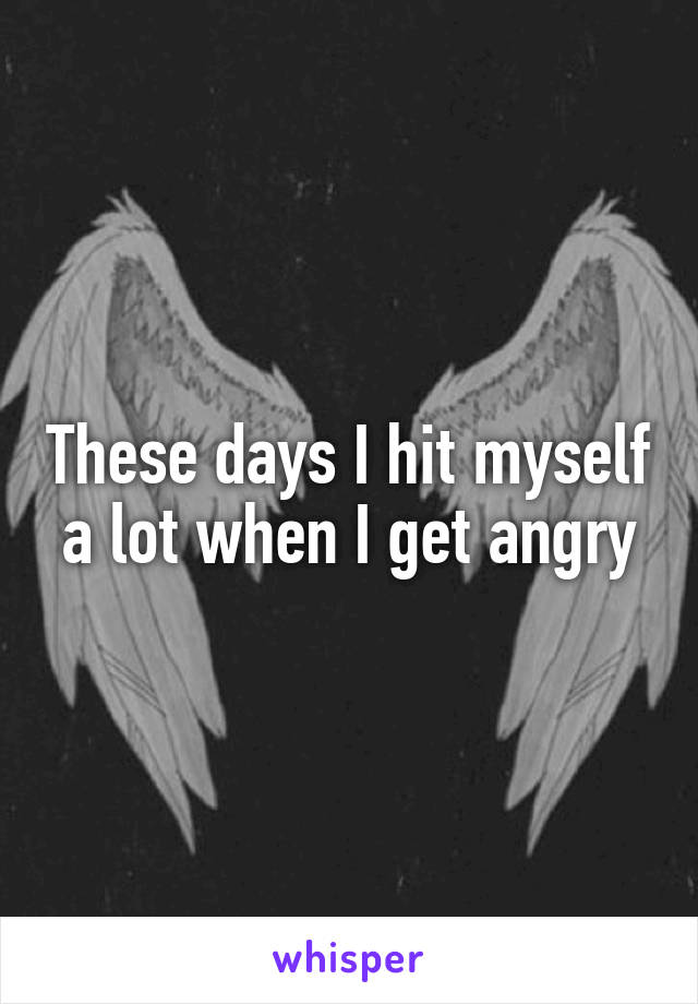 These days I hit myself a lot when I get angry