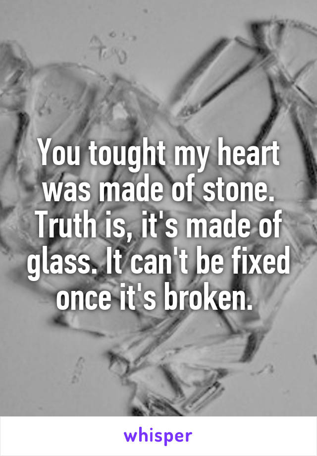 You tought my heart was made of stone. Truth is, it's made of glass. It can't be fixed once it's broken.