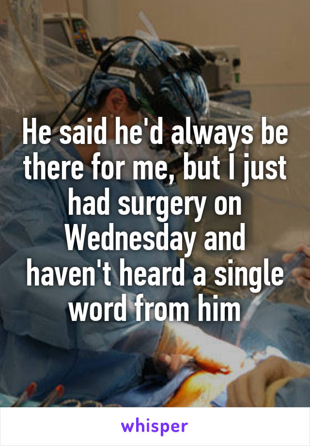 He said he'd always be there for me, but I just had surgery on Wednesday and haven't heard a single word from him