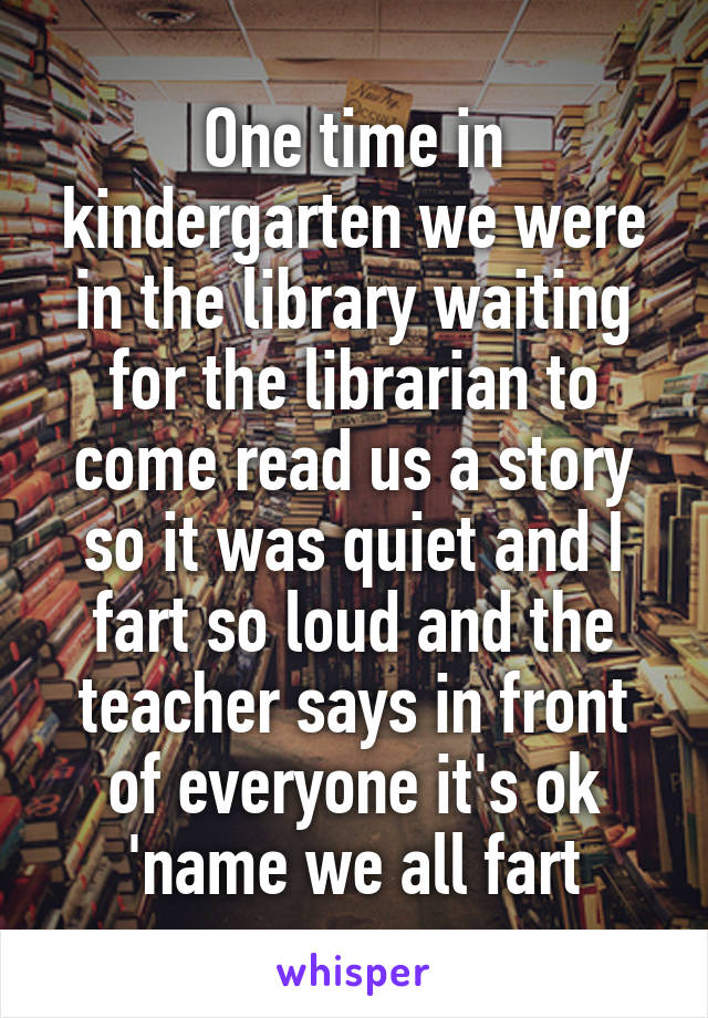 One time in kindergarten we were in the library waiting for the librarian to come read us a story so it was quiet and I fart so loud and the teacher says in front of everyone it's ok 'name we all fart