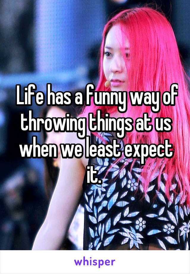 Life has a funny way of throwing things at us when we least expect it.