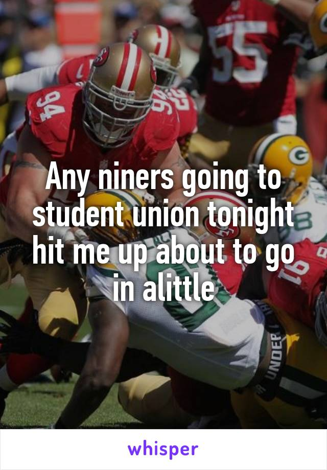 Any niners going to student union tonight hit me up about to go in alittle