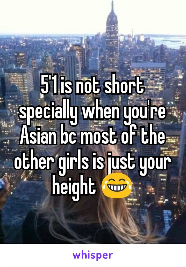5'1 is not short specially when you're Asian bc most of the other girls is just your height 😂