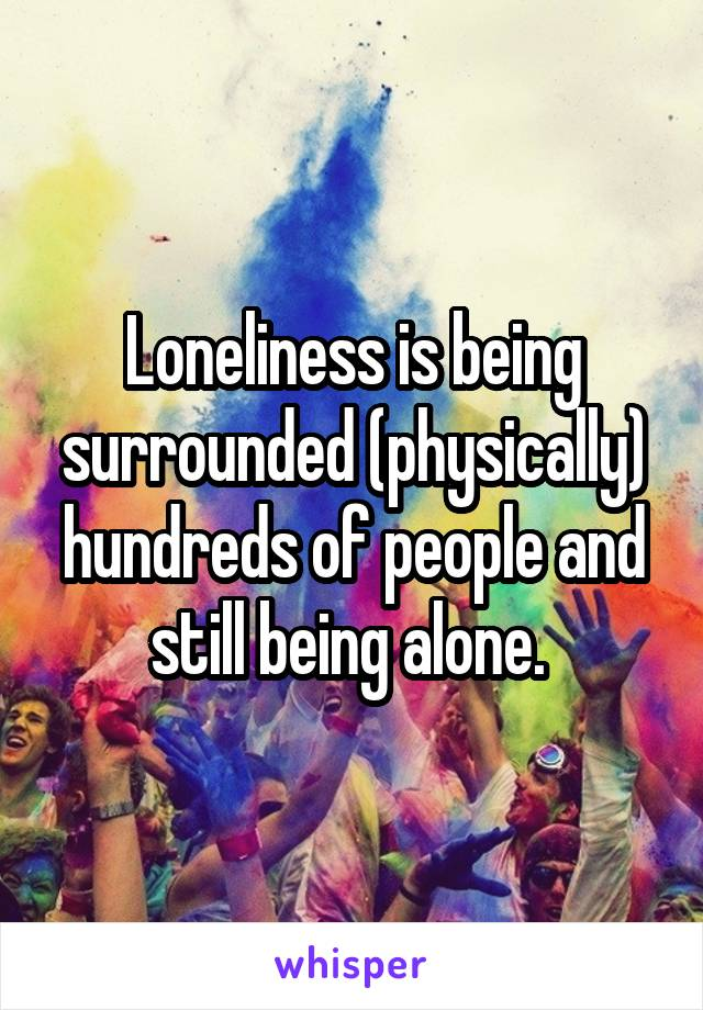Loneliness is being surrounded (physically) hundreds of people and still being alone.