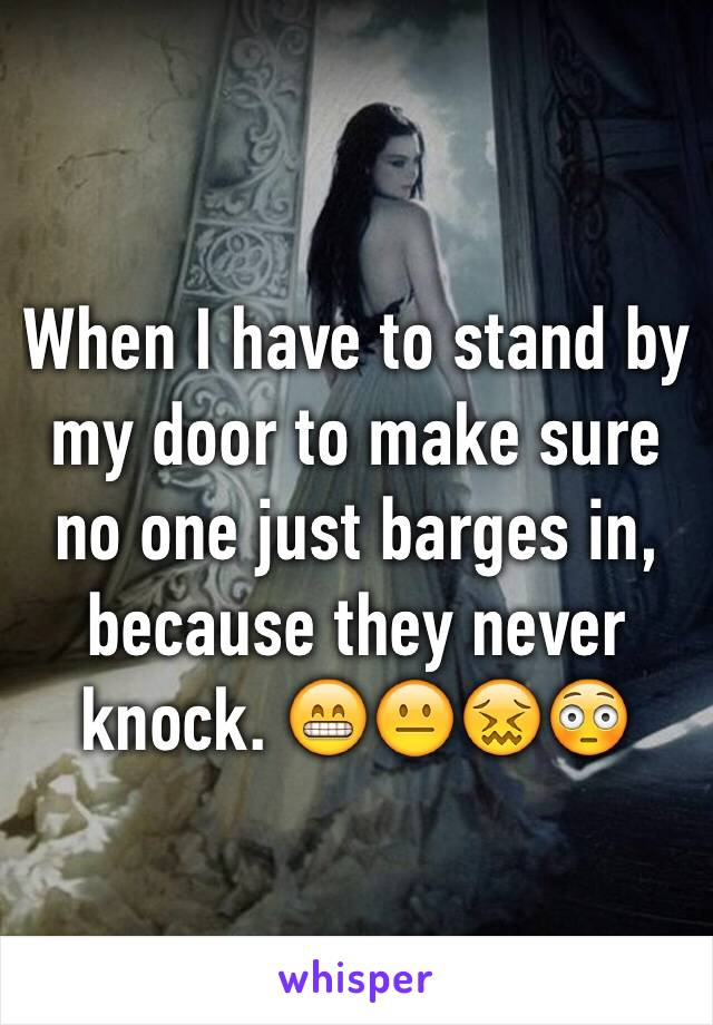 When I have to stand by my door to make sure no one just barges in, because they never knock. 😁😐😖😳