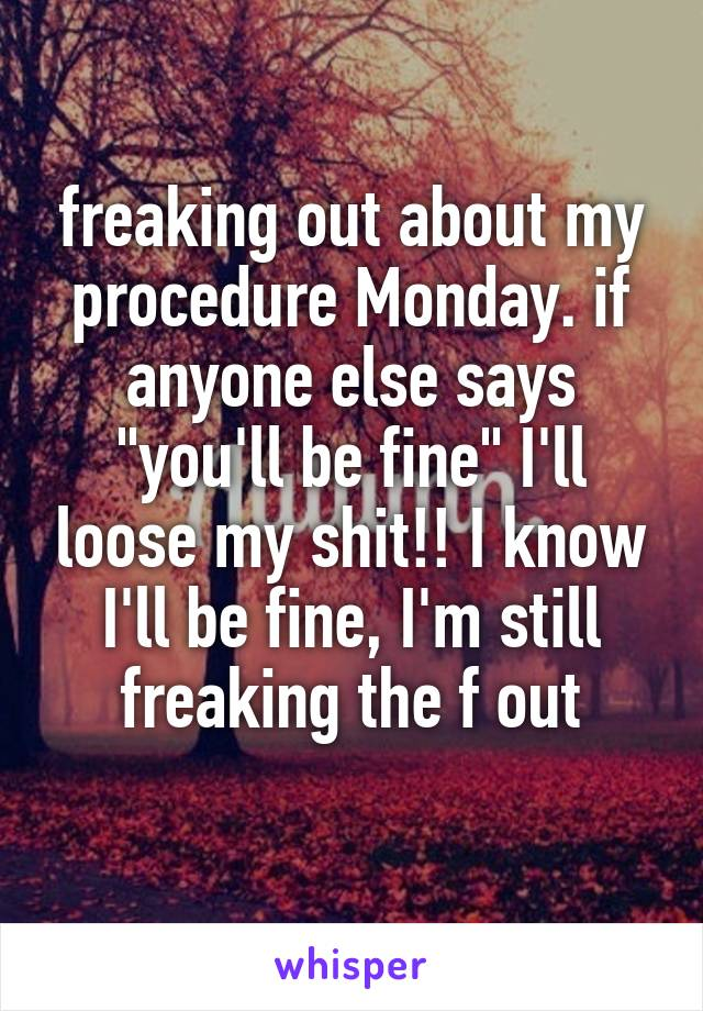 "freaking out about my procedure Monday. if anyone else says ""you'll be fine"" I'll loose my shit!! I know I'll be fine, I'm still freaking the f out"