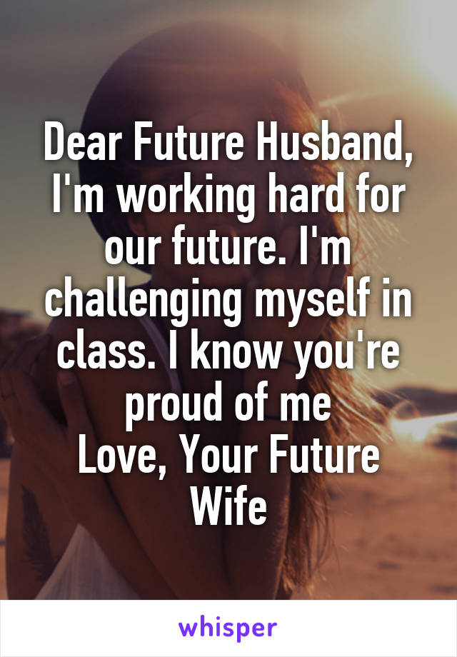Dear Future Husband, I'm working hard for our future. I'm challenging myself in class. I know you're proud of me Love, Your Future Wife