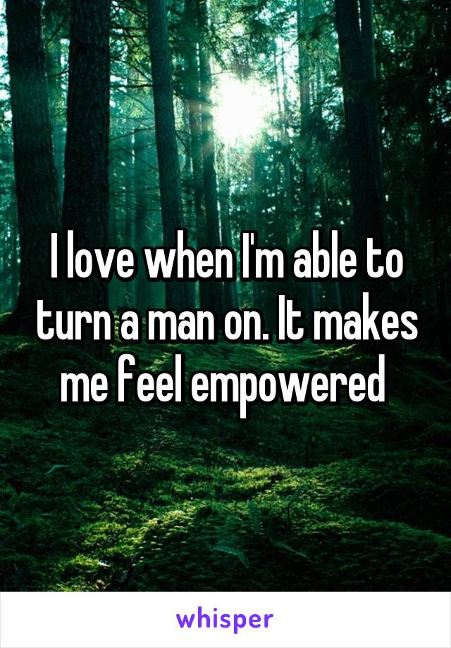 I love when I'm able to turn a man on. It makes me feel empowered